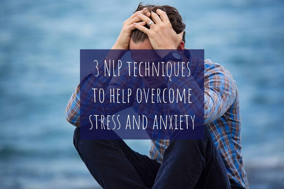 3 NLP techniques to help overcome stress and anxiety